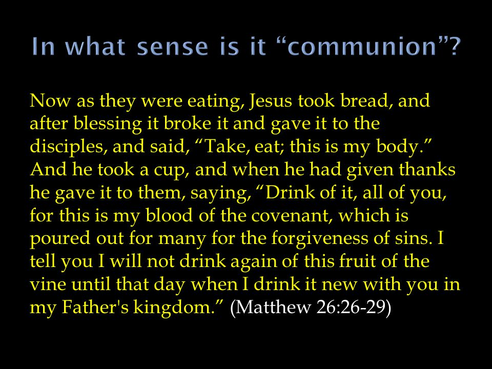 Now as they were eating, Jesus took bread, and after blessing it broke it and gave it to the disciples, and said, Take, eat; this is my body. And he took a cup, and when he had given thanks he gave it to them, saying, Drink of it, all of you, for this is my blood of the covenant, which is poured out for many for the forgiveness of sins.