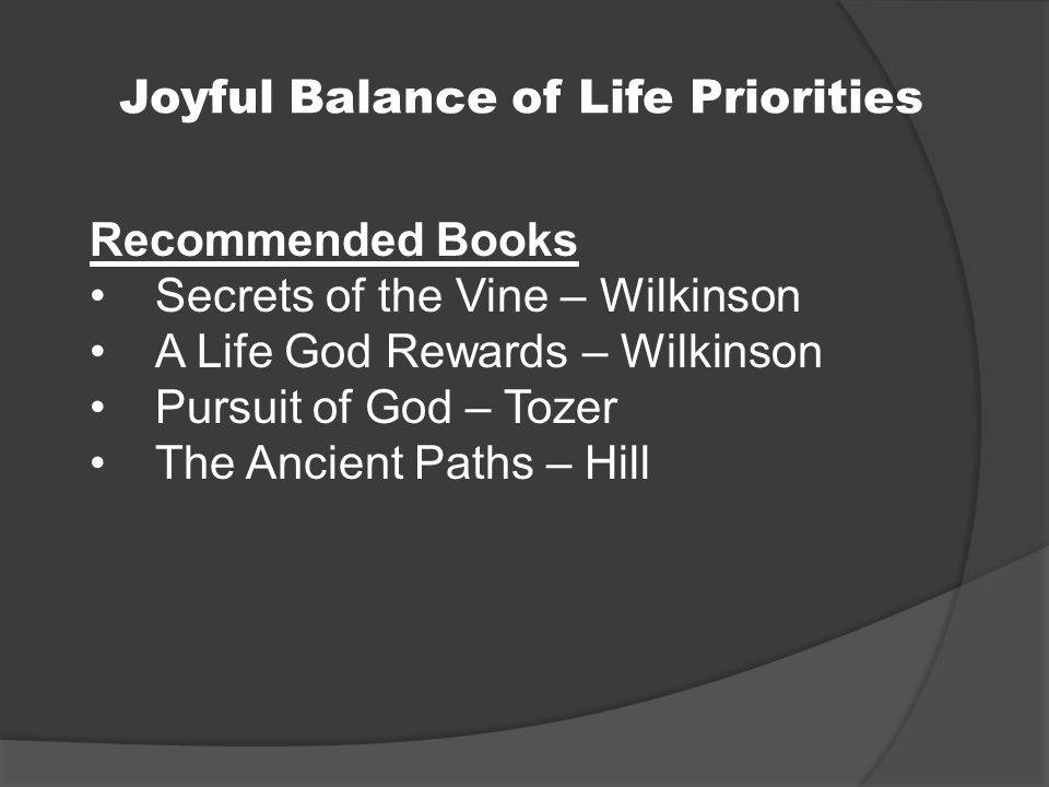 Joyful Balance of Life Priorities Recommended Books Secrets of the Vine – Wilkinson A Life God Rewards – Wilkinson Pursuit of God – Tozer The Ancient Paths – Hill