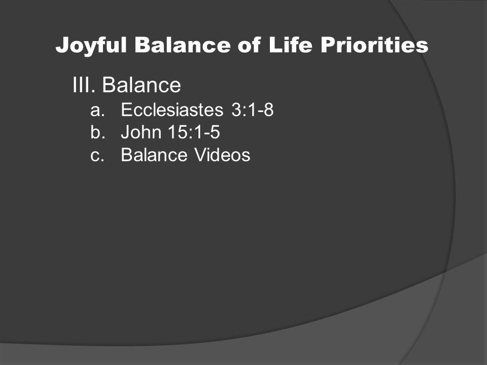 Joyful Balance of Life Priorities III. Balance a.Ecclesiastes 3:1-8 b.John 15:1-5 c.Balance Videos