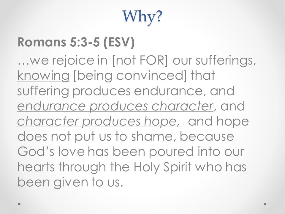 Why? Romans 5:3-5 (ESV) …we rejoice in [not FOR] our sufferings, knowing [being convinced] that suffering produces endurance, and endurance produces c