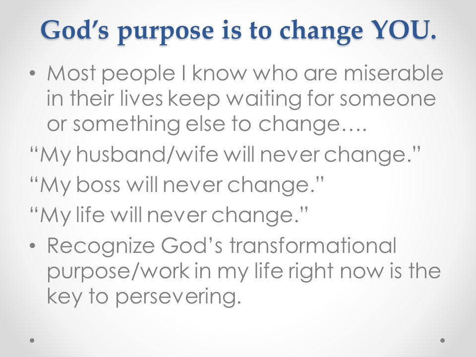 God's purpose is to change YOU.