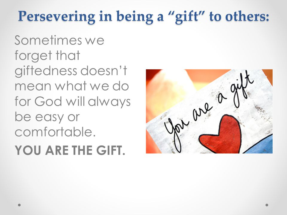 Persevering in being a gift to others: Sometimes we forget that giftedness doesn't mean what we do for God will always be easy or comfortable.