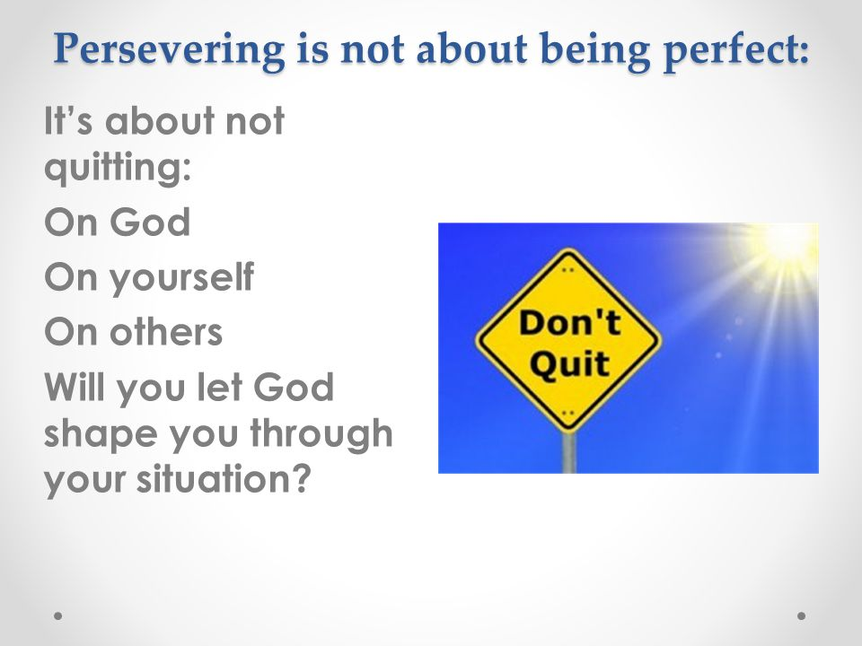 Persevering is not about being perfect: It's about not quitting: On God On yourself On others Will you let God shape you through your situation?