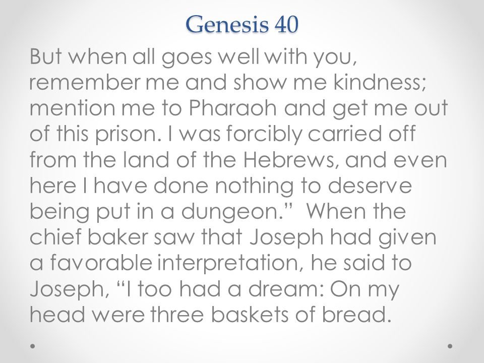 Genesis 40 But when all goes well with you, remember me and show me kindness; mention me to Pharaoh and get me out of this prison.
