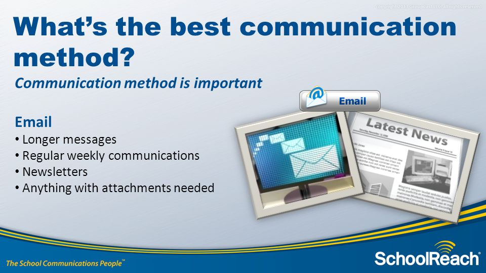 Communication method is important Email Longer messages Regular weekly communications Newsletters Anything with attachments needed What's the best communication method?