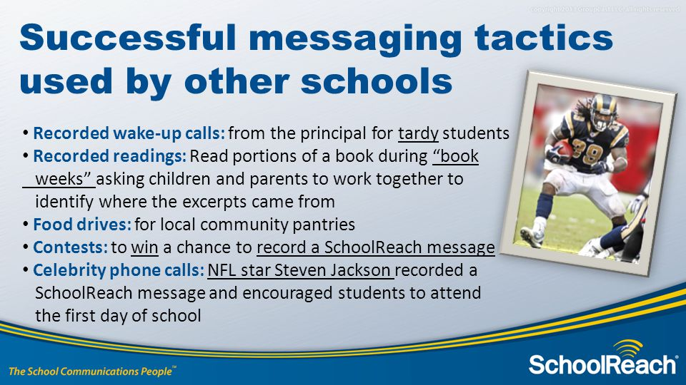 Recorded wake-up calls: from the principal for tardy students Recorded readings: Read portions of a book during book weeks asking children and parents to work together to identify where the excerpts came from Food drives: for local community pantries Contests: to win a chance to record a SchoolReach message Celebrity phone calls: NFL star Steven Jackson recorded a SchoolReach message and encouraged students to attend the first day of school Successful messaging tactics used by other schools