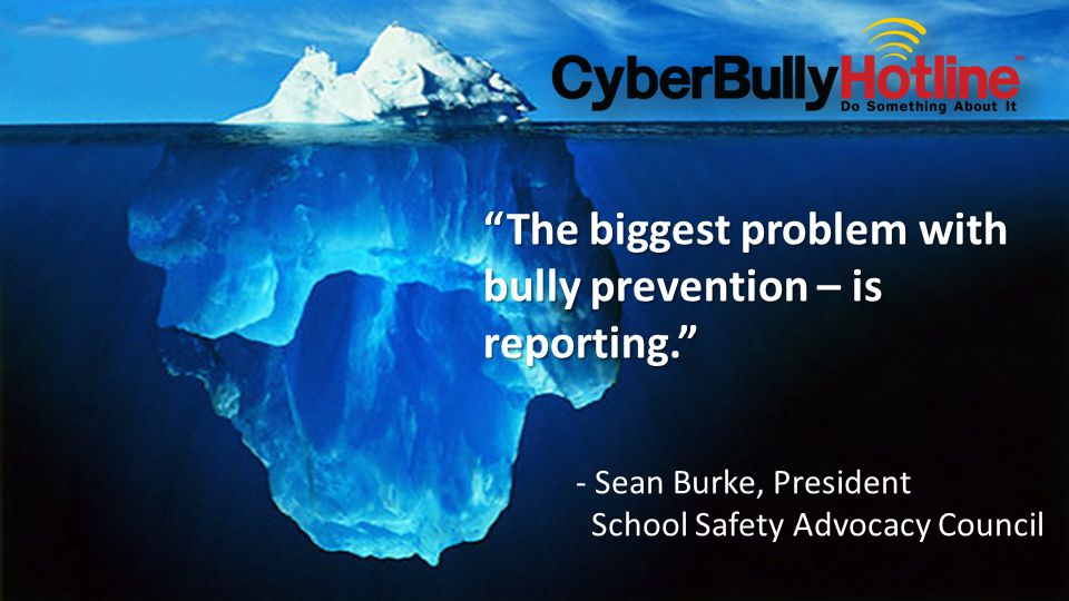 The biggest problem with bully prevention – is reporting. - Sean Burke, President School Safety Advocacy Council