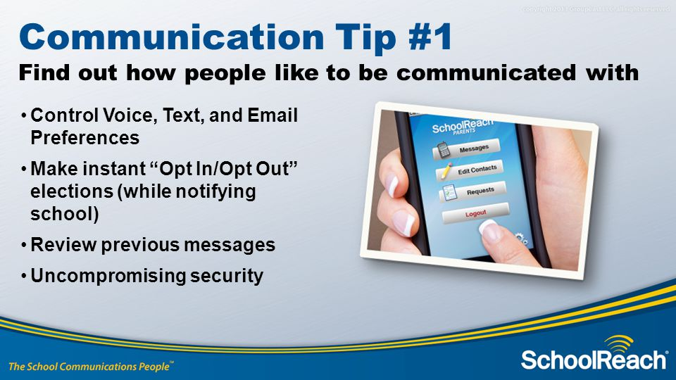 Control Voice, Text, and Email Preferences Make instant Opt In/Opt Out elections (while notifying school) Review previous messages Uncompromising security Communication Tip #1 Find out how people like to be communicated with