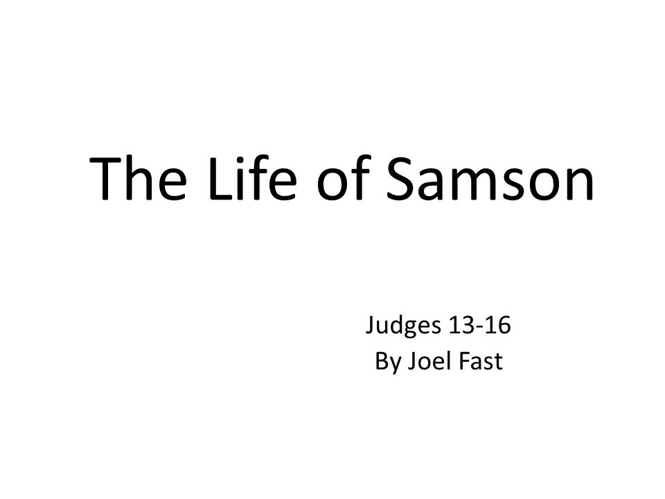 The Life of Samson Judges 13-16 By Joel Fast