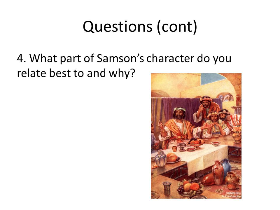 Questions (cont) 4. What part of Samson's character do you relate best to and why