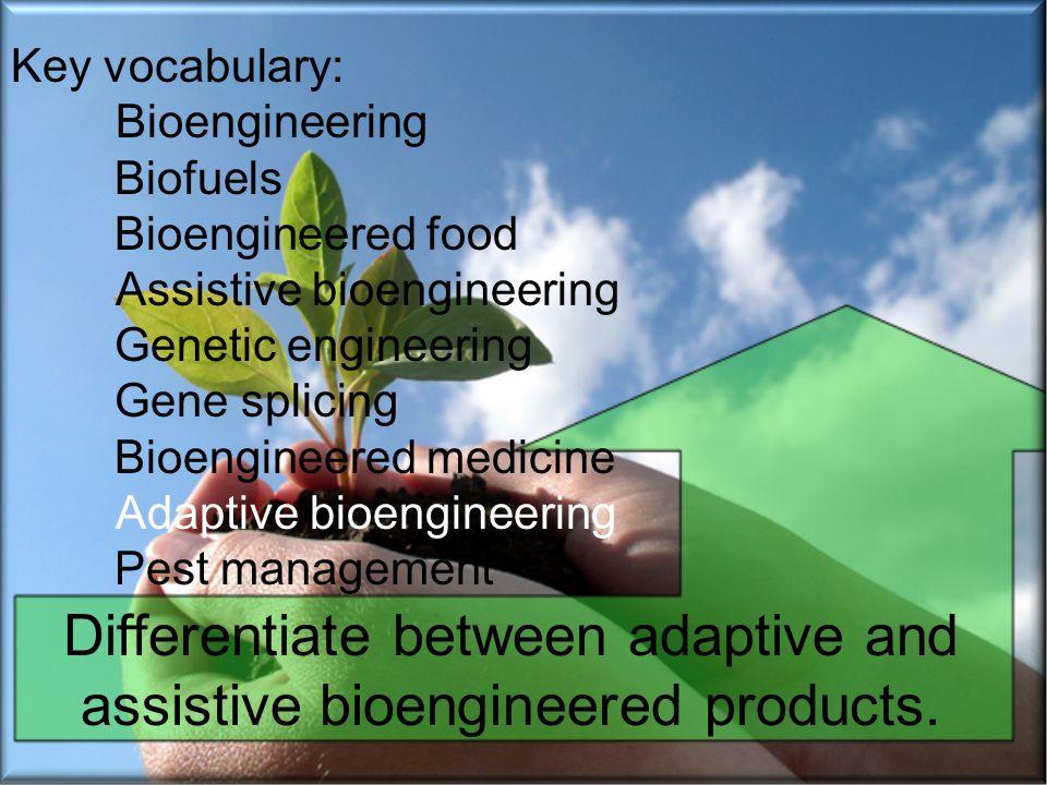 Key vocabulary: Bioengineering Biofuels Bioengineered food Assistive bioengineering Genetic engineering Gene splicing Bioengineered medicine Adaptive