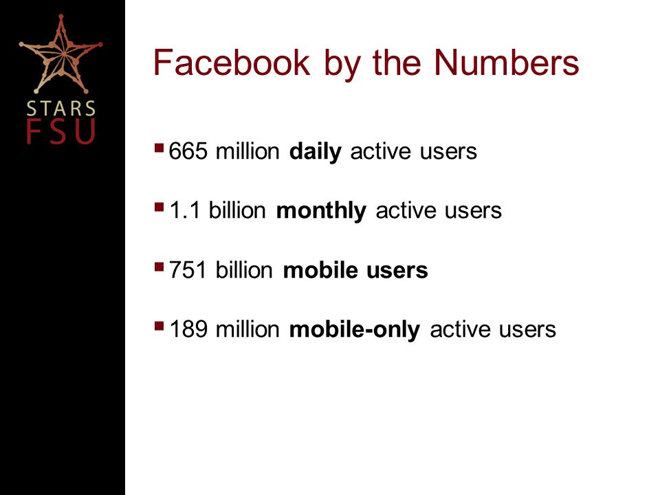 Facebook by the Numbers  665 million daily active users  1.1 billion monthly active users  751 billion mobile users  189 million mobile-only active users