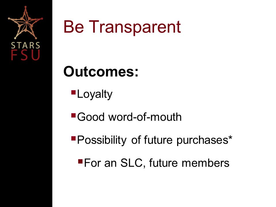 Be Transparent Outcomes:  Loyalty  Good word-of-mouth  Possibility of future purchases*  For an SLC, future members