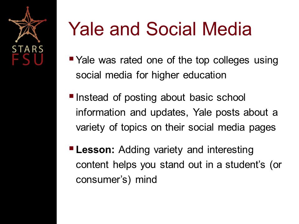 Yale and Social Media  Yale was rated one of the top colleges using social media for higher education  Instead of posting about basic school information and updates, Yale posts about a variety of topics on their social media pages  Lesson: Adding variety and interesting content helps you stand out in a student's (or consumer's) mind
