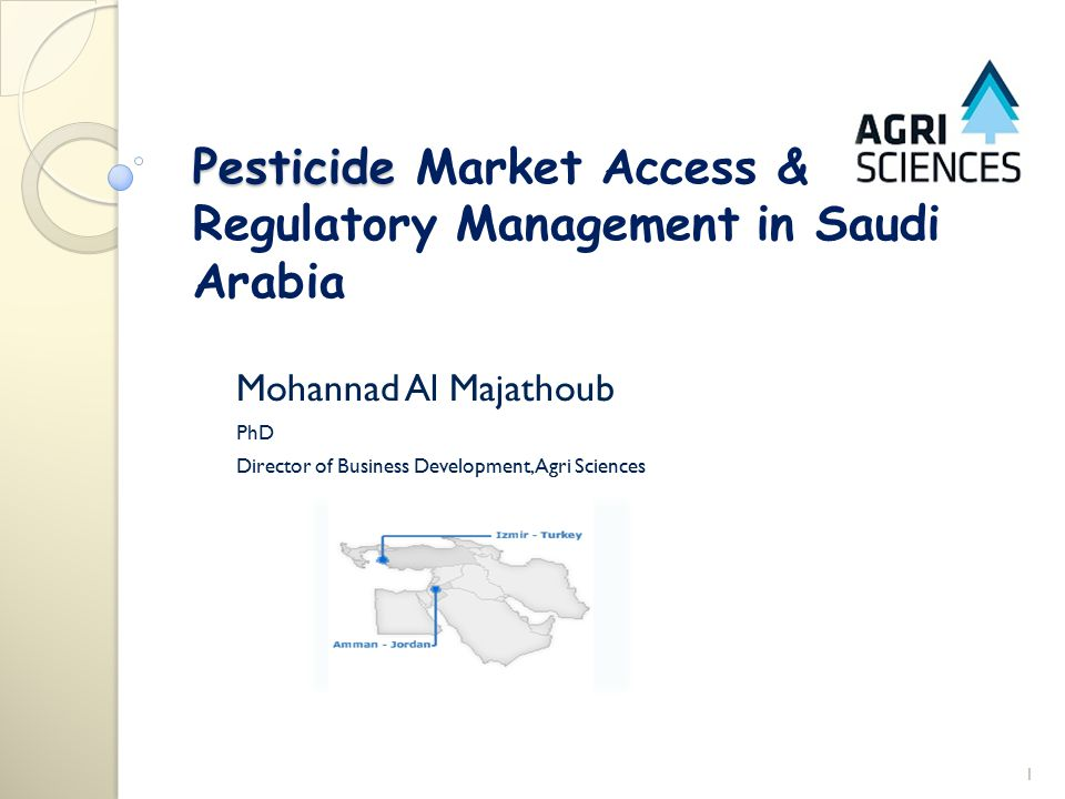 Pesticide Pesticide Market Access & Regulatory Management in Saudi Arabia Mohannad Al Majathoub PhD Director of Business Development, Agri Sciences 1
