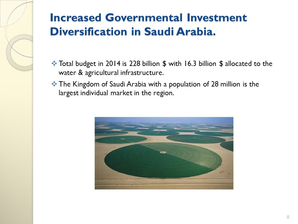 Increased Governmental Investment Diversification in Saudi Arabia.  Total budget in 2014 is 228 billion $ with 16.3 billion $ allocated to the water