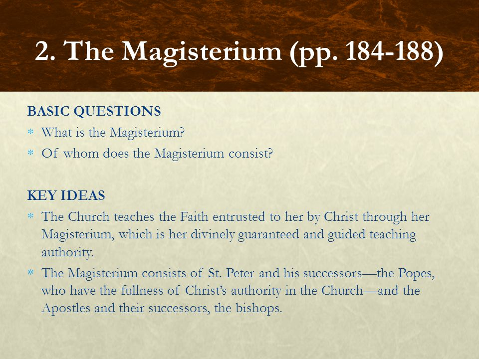 BASIC QUESTIONS  What is the Magisterium?  Of whom does the Magisterium consist? KEY IDEAS  The Church teaches the Faith entrusted to her by Christ