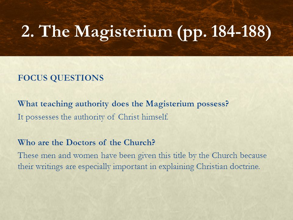 FOCUS QUESTIONS What teaching authority does the Magisterium possess? It possesses the authority of Christ himself. Who are the Doctors of the Church?