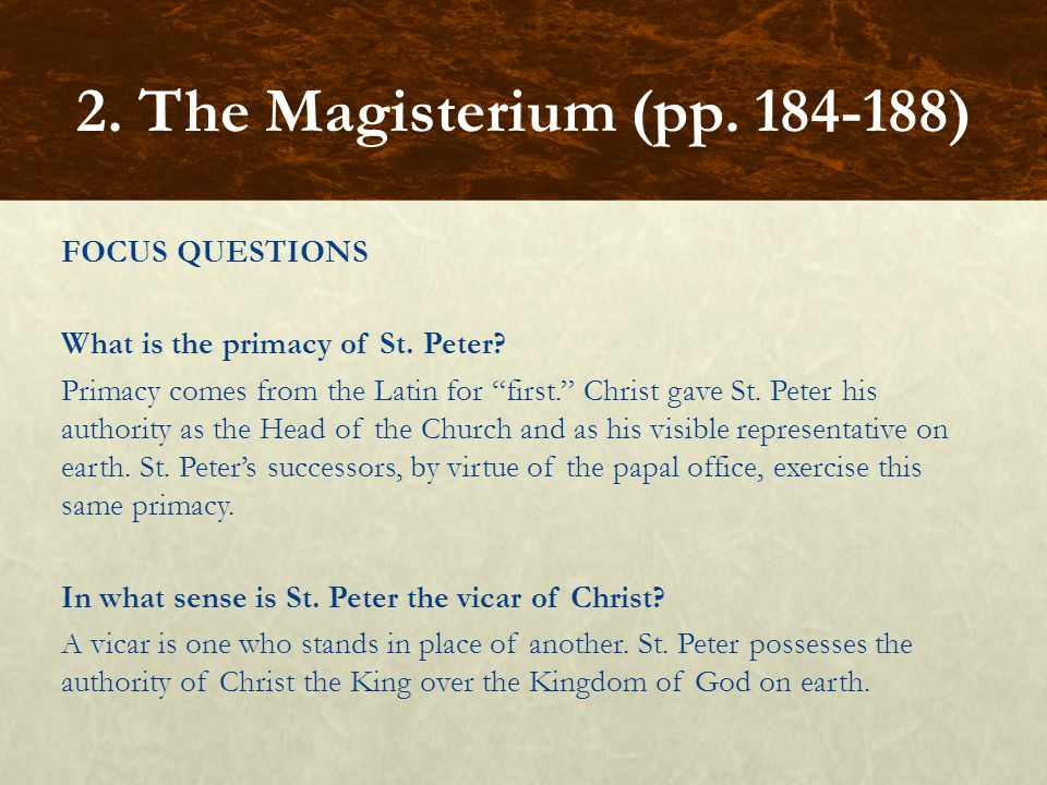 "FOCUS QUESTIONS What is the primacy of St. Peter? Primacy comes from the Latin for ""first."" Christ gave St. Peter his authority as the Head of the Chu"