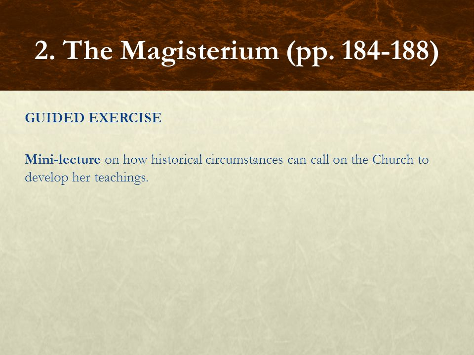 GUIDED EXERCISE Mini-lecture on how historical circumstances can call on the Church to develop her teachings. 2. The Magisterium (pp. 184-188)