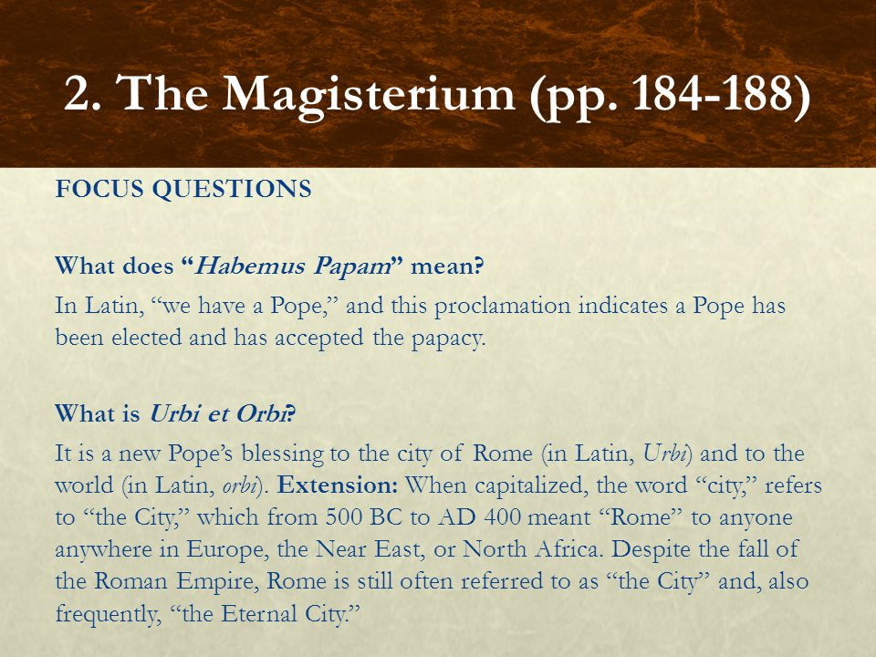 "FOCUS QUESTIONS What does ""Habemus Papam"" mean? In Latin, ""we have a Pope,"" and this proclamation indicates a Pope has been elected and has accepted t"