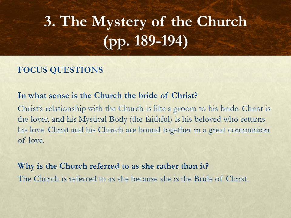 FOCUS QUESTIONS In what sense is the Church the bride of Christ? Christ's relationship with the Church is like a groom to his bride. Christ is the lov