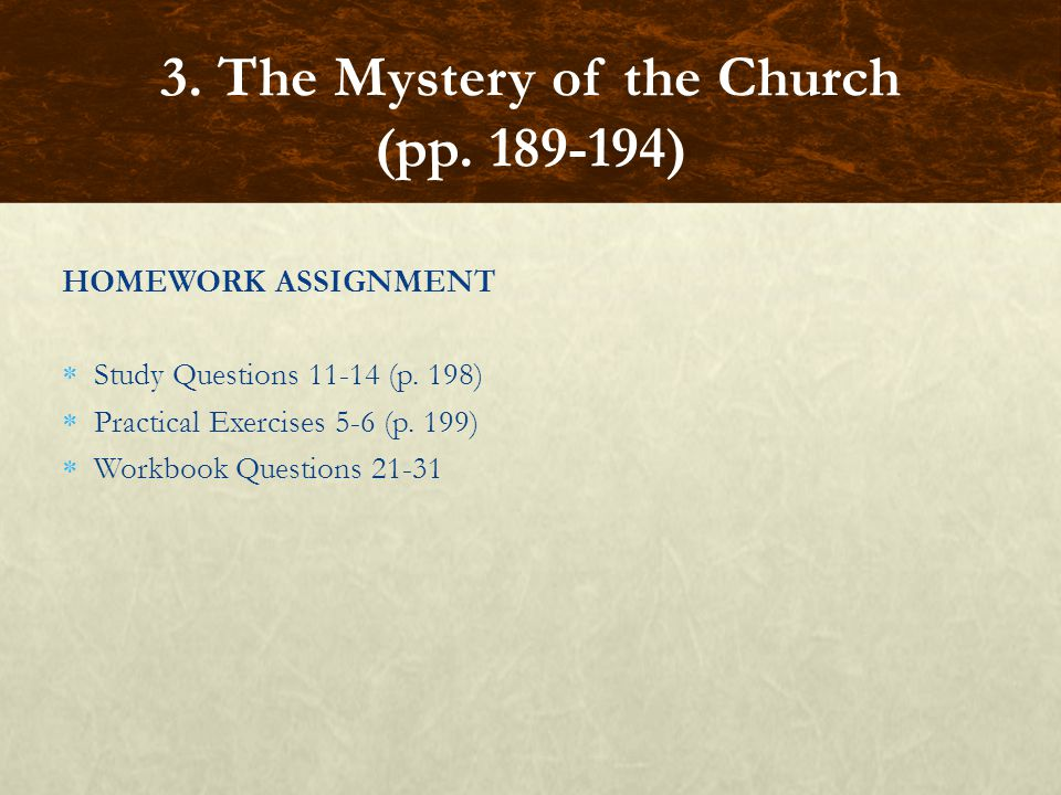 HOMEWORK ASSIGNMENT  Study Questions 11-14 (p. 198)  Practical Exercises 5-6 (p. 199)  Workbook Questions 21-31 3. The Mystery of the Church (pp. 1