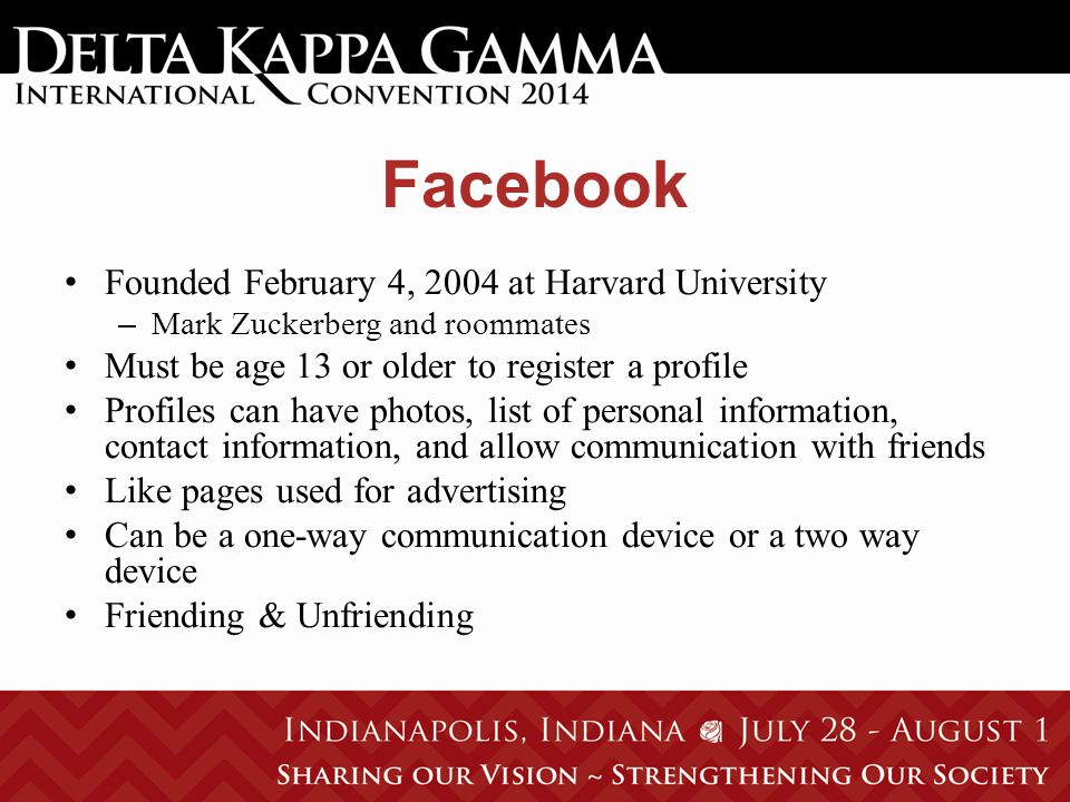 Facebook Founded February 4, 2004 at Harvard University – Mark Zuckerberg and roommates Must be age 13 or older to register a profile Profiles can have photos, list of personal information, contact information, and allow communication with friends Like pages used for advertising Can be a one-way communication device or a two way device Friending & Unfriending
