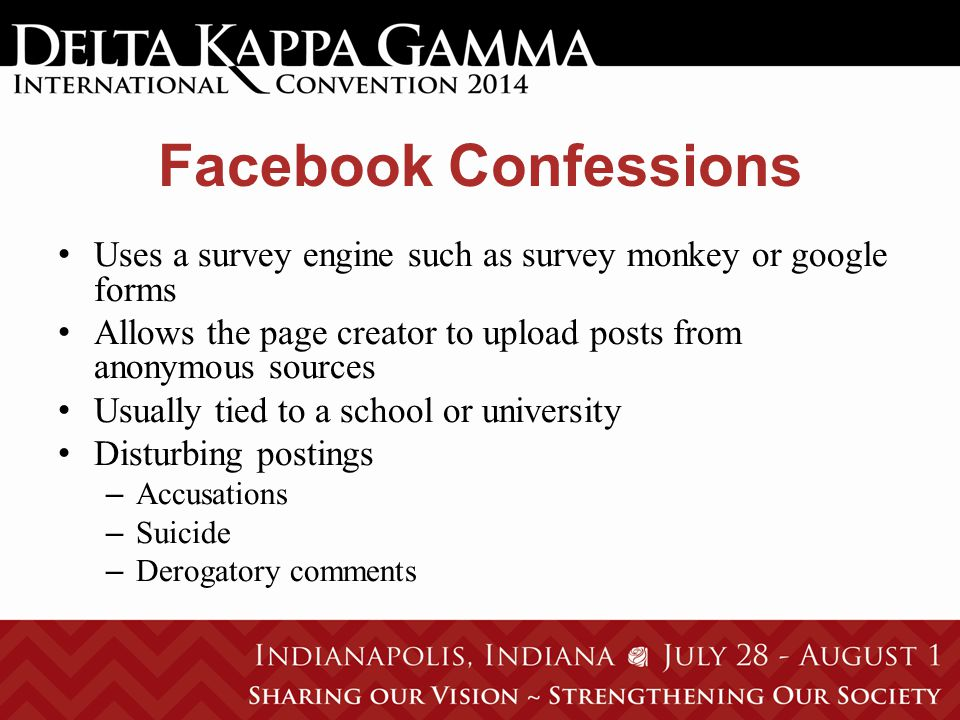 Facebook Confessions Uses a survey engine such as survey monkey or google forms Allows the page creator to upload posts from anonymous sources Usually tied to a school or university Disturbing postings – Accusations – Suicide – Derogatory comments