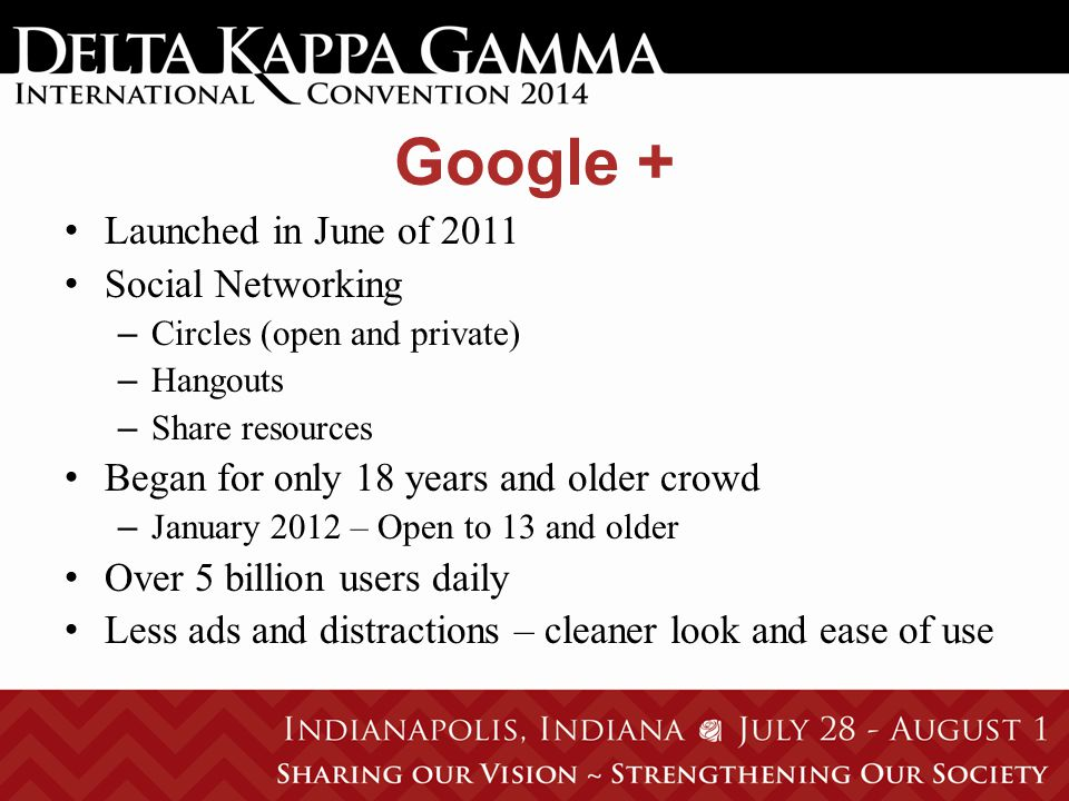 Google + Launched in June of 2011 Social Networking – Circles (open and private) – Hangouts – Share resources Began for only 18 years and older crowd – January 2012 – Open to 13 and older Over 5 billion users daily Less ads and distractions – cleaner look and ease of use