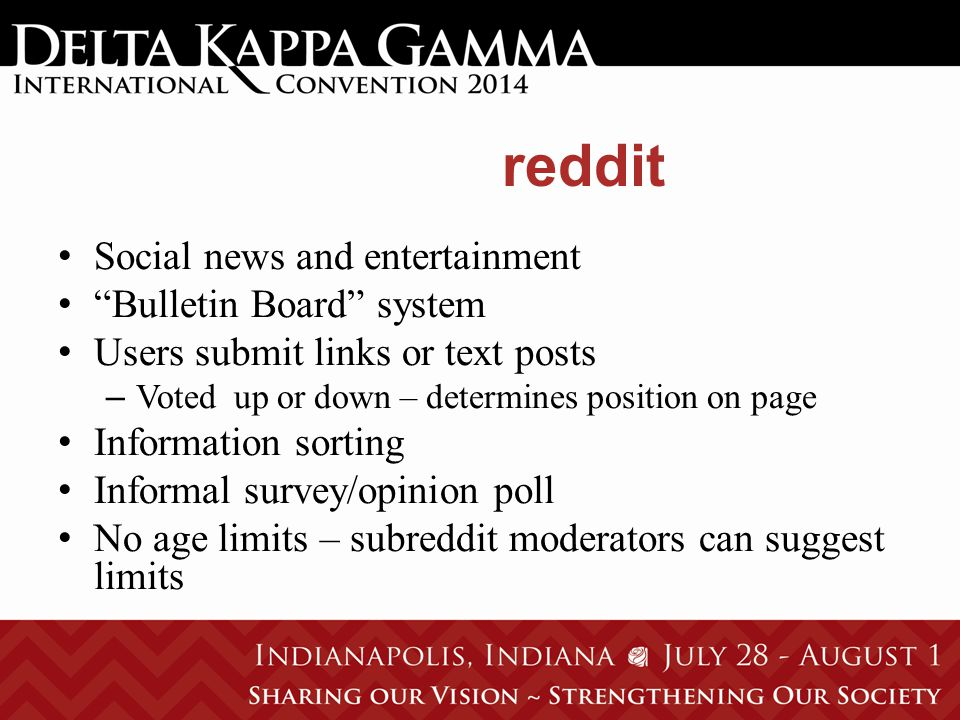 reddit Social news and entertainment Bulletin Board system Users submit links or text posts – Voted up or down – determines position on page Information sorting Informal survey/opinion poll No age limits – subreddit moderators can suggest limits