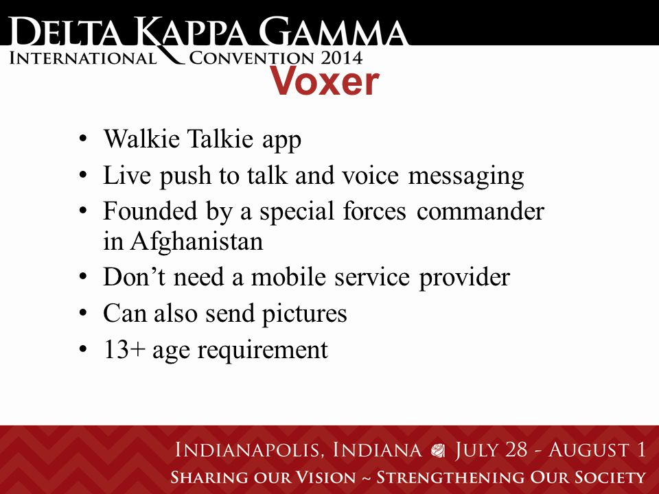 Voxer Walkie Talkie app Live push to talk and voice messaging Founded by a special forces commander in Afghanistan Don't need a mobile service provider Can also send pictures 13+ age requirement