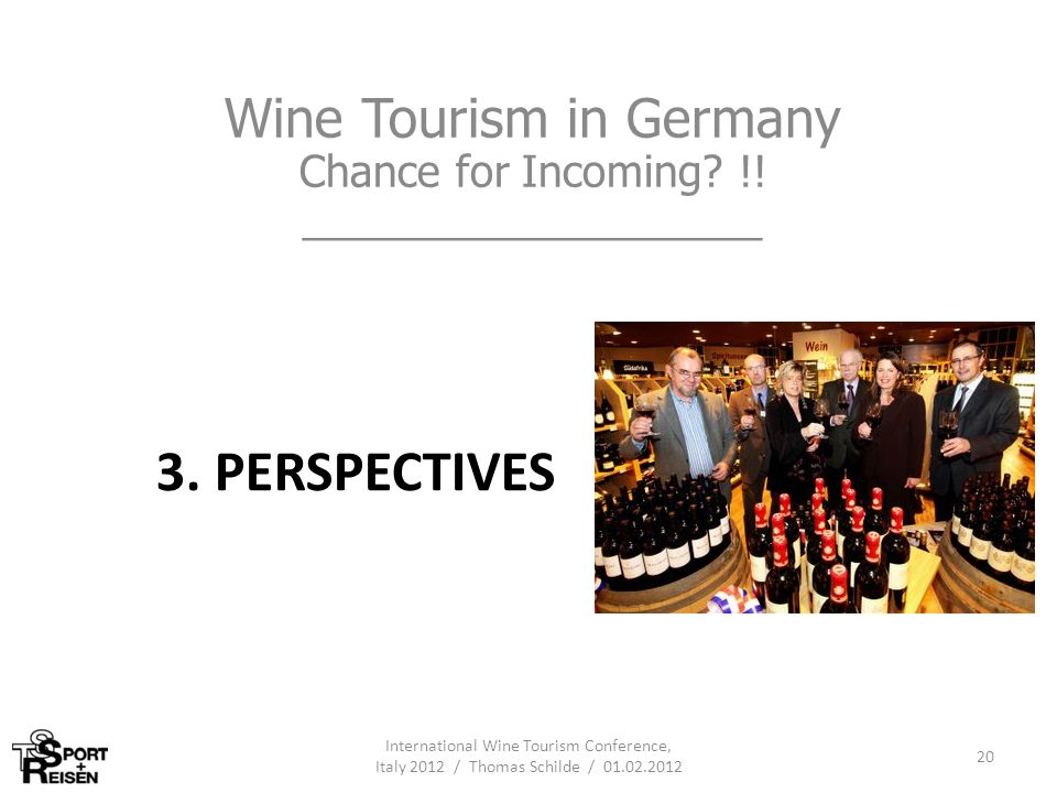 3. PERSPECTIVES Wine Tourism in Germany Chance for Incoming? !! ___________________ International Wine Tourism Conference, Italy 2012 / Thomas Schilde