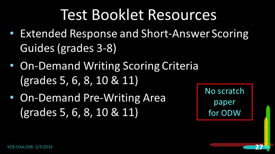 Test Booklet Resources Extended Response and Short-Answer Scoring Guides (grades 3-8) On-Demand Writing Scoring Criteria (grades 5, 6, 8, 10 & 11) On-Demand Pre-Writing Area (grades 5, 6, 8, 10 & 11) KDE:OAA:DSR: 2/5/2015 27 No scratch paper for ODW
