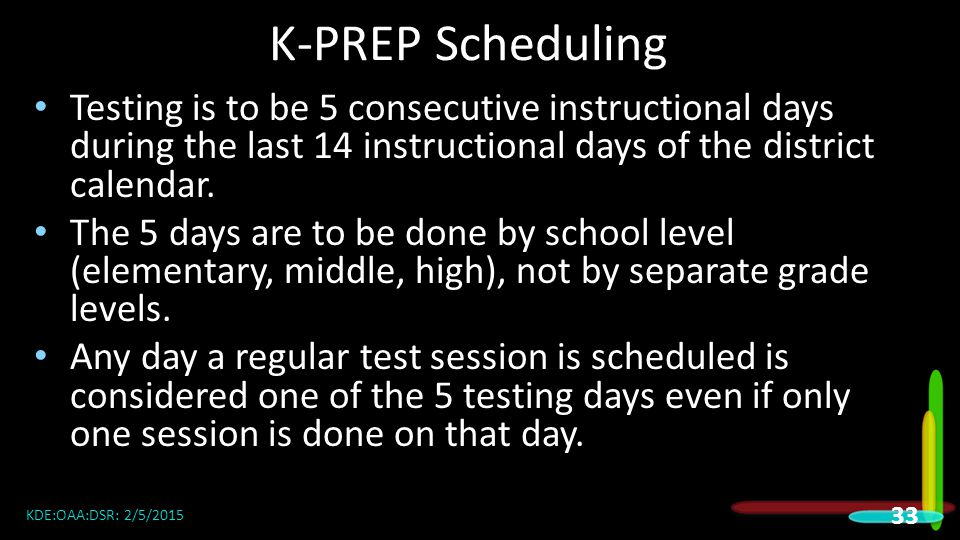 K-PREP Scheduling Testing is to be 5 consecutive instructional days during the last 14 instructional days of the district calendar.