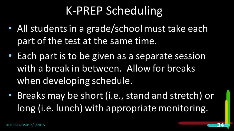 K-PREP Scheduling All students in a grade/school must take each part of the test at the same time.