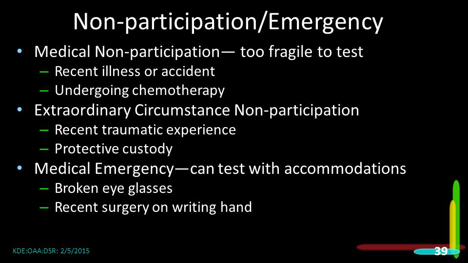 Non-participation/Emergency Medical Non-participation— too fragile to test – Recent illness or accident – Undergoing chemotherapy Extraordinary Circumstance Non-participation – Recent traumatic experience – Protective custody Medical Emergency—can test with accommodations – Broken eye glasses – Recent surgery on writing hand KDE:OAA:DSR: 2/5/2015 39
