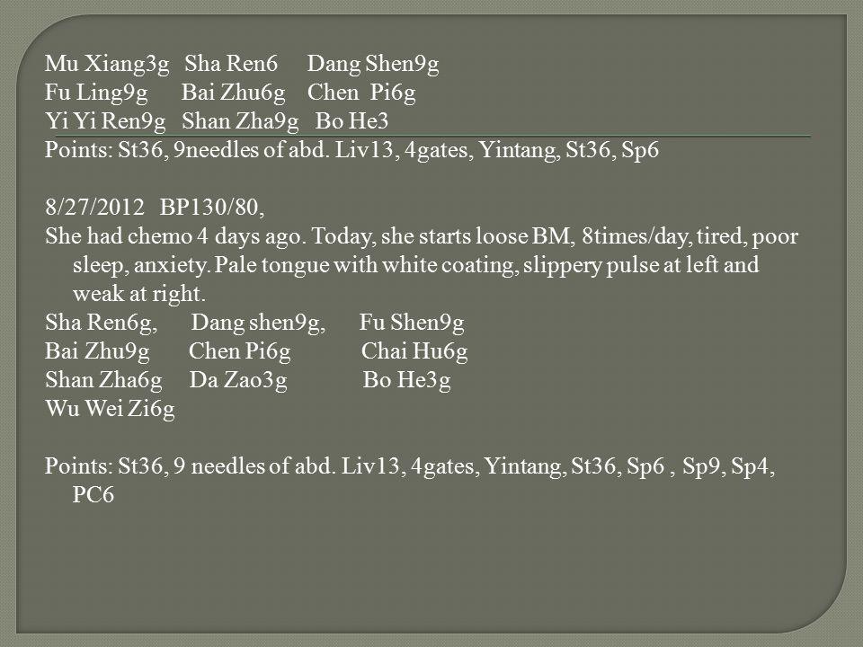 Mu Xiang3g Sha Ren6 Dang Shen9g Fu Ling9g Bai Zhu6g Chen Pi6g Yi Yi Ren9g Shan Zha9g Bo He3 Points: St36, 9needles of abd. Liv13, 4gates, Yintang, St3