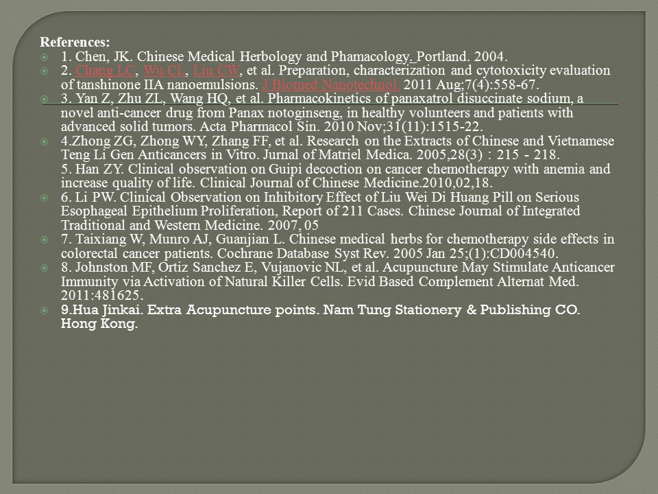 References:  1. Chen, JK. Chinese Medical Herbology and Phamacology. Portland. 2004.  2. Chang LC, Wu CL, Liu CW, et al. Preparation, characterizati