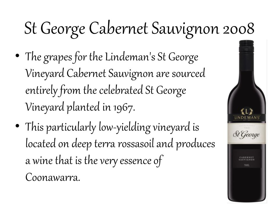 St George Cabernet Sauvignon 2008 The grapes for the Lindeman s St George Vineyard Cabernet Sauvignon are sourced entirely from the celebrated St George Vineyard planted in 1967.