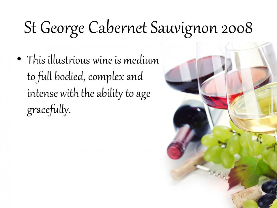 St George Cabernet Sauvignon 2008 This illustrious wine is medium to full bodied, complex and intense with the ability to age gracefully.