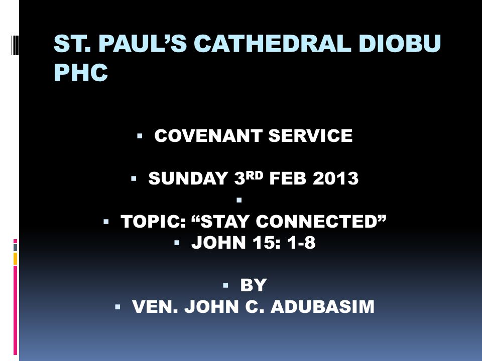 """ST. PAUL'S CATHEDRAL DIOBU PHC  COVENANT SERVICE  SUNDAY 3 RD FEB 2013   TOPIC: """"STAY CONNECTED""""  JOHN 15: 1-8  BY  VEN. JOHN C. ADUBASIM"""