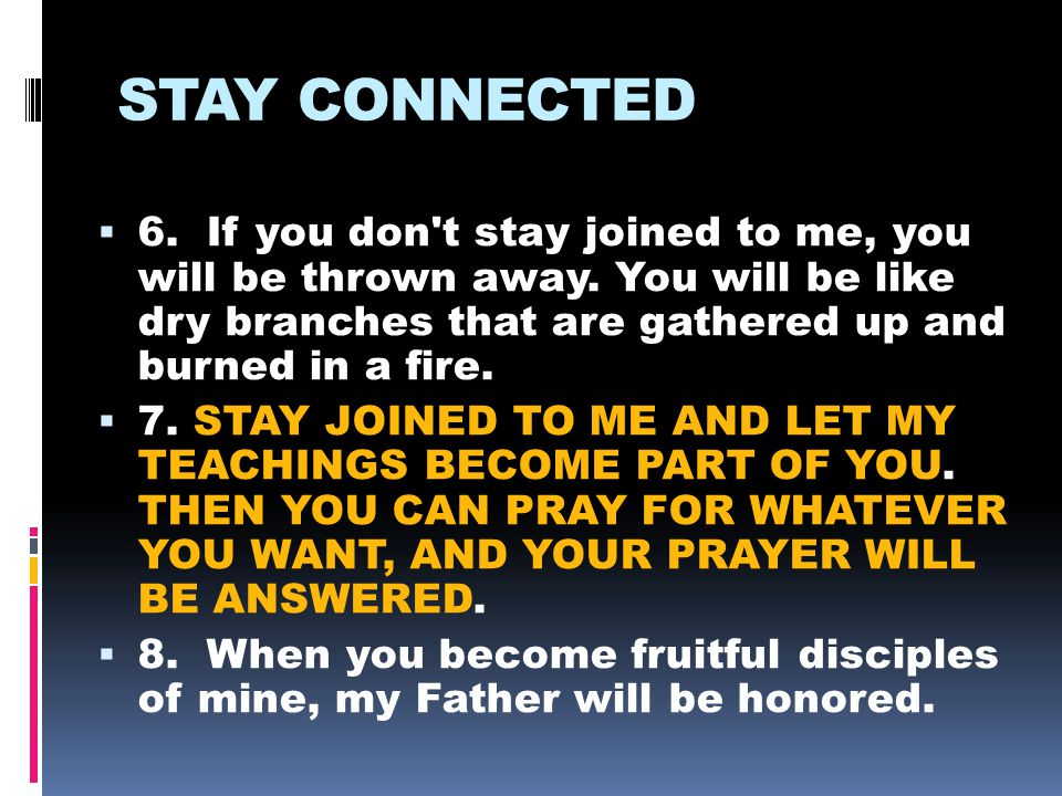 STAY CONNECTED  6. If you don t stay joined to me, you will be thrown away.