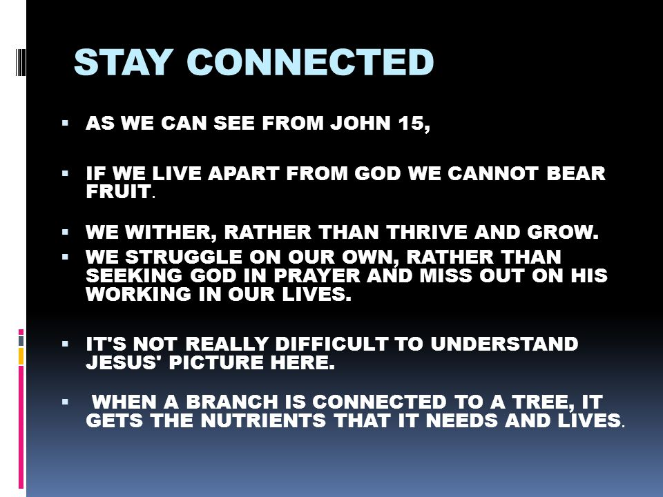 STAY CONNECTED  AS WE CAN SEE FROM JOHN 15,  IF WE LIVE APART FROM GOD WE CANNOT BEAR FRUIT.