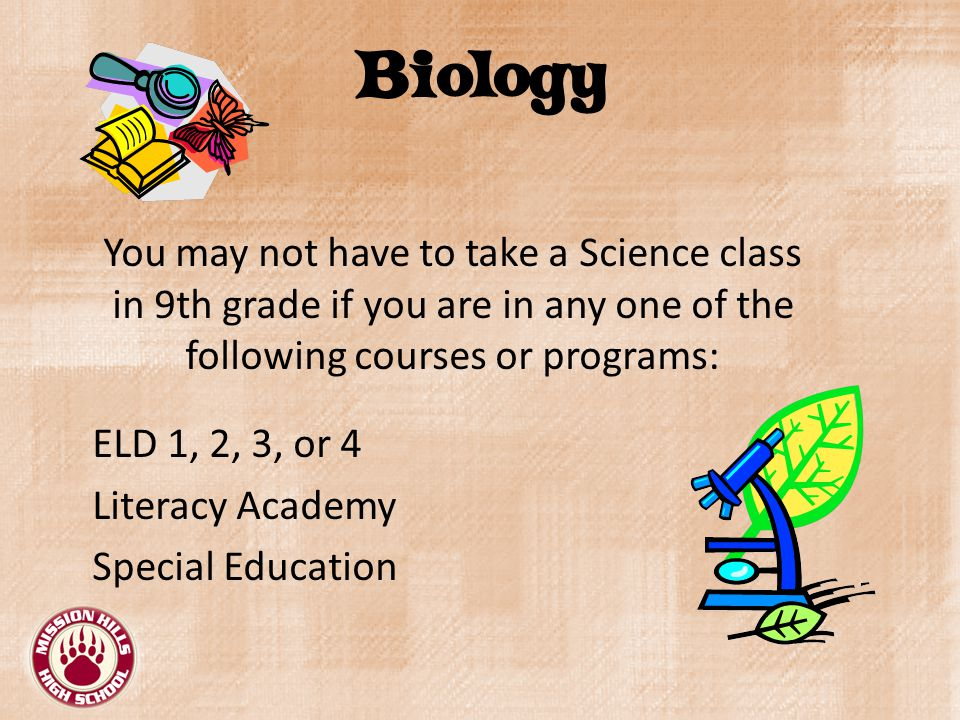 Biology You may not have to take a Science class in 9th grade if you are in any one of the following courses or programs: ELD 1, 2, 3, or 4 Literacy Academy Special Education