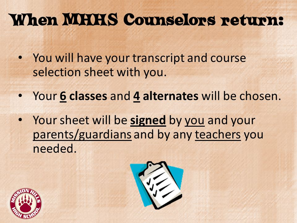 When MHHS Counselors return: You will have your transcript and course selection sheet with you.