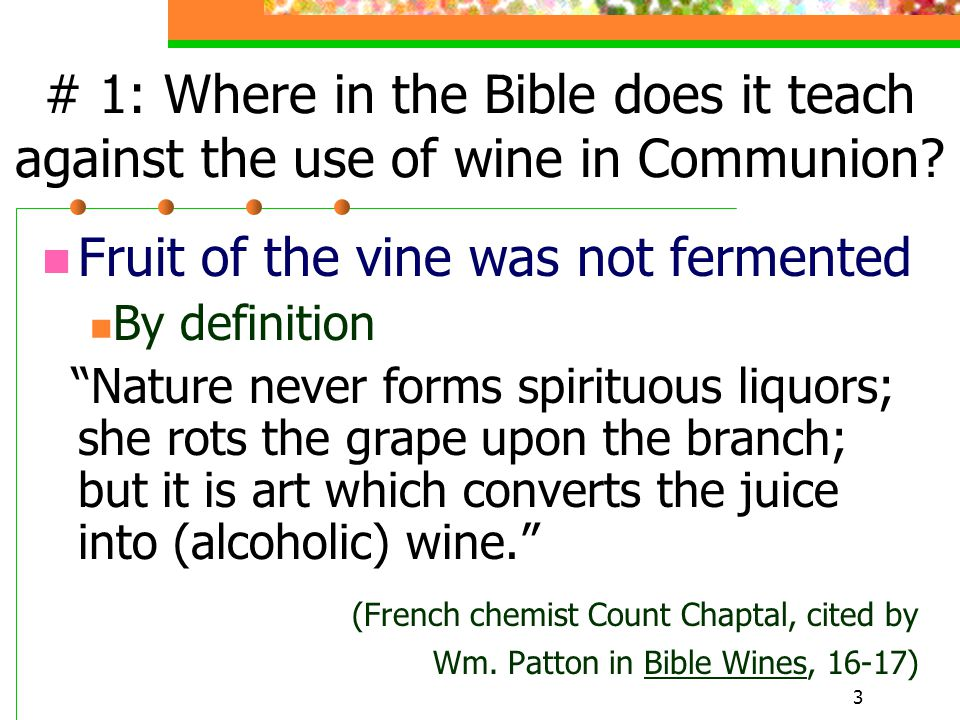 "3 # 1: Where in the Bible does it teach against the use of wine in Communion? Fruit of the vine was not fermented By definition ""Nature never forms sp"