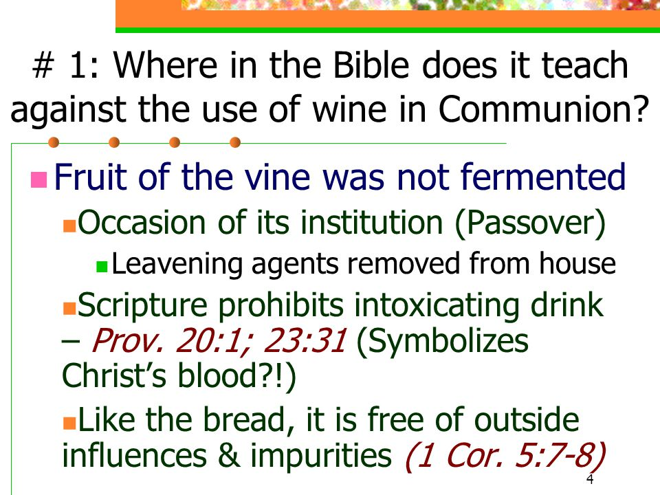 4 # 1: Where in the Bible does it teach against the use of wine in Communion? Fruit of the vine was not fermented Occasion of its institution (Passove