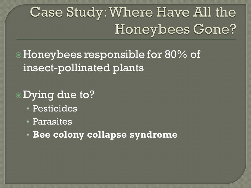  Honeybees responsible for 80% of insect-pollinated plants  Dying due to? Pesticides Parasites Bee colony collapse syndrome