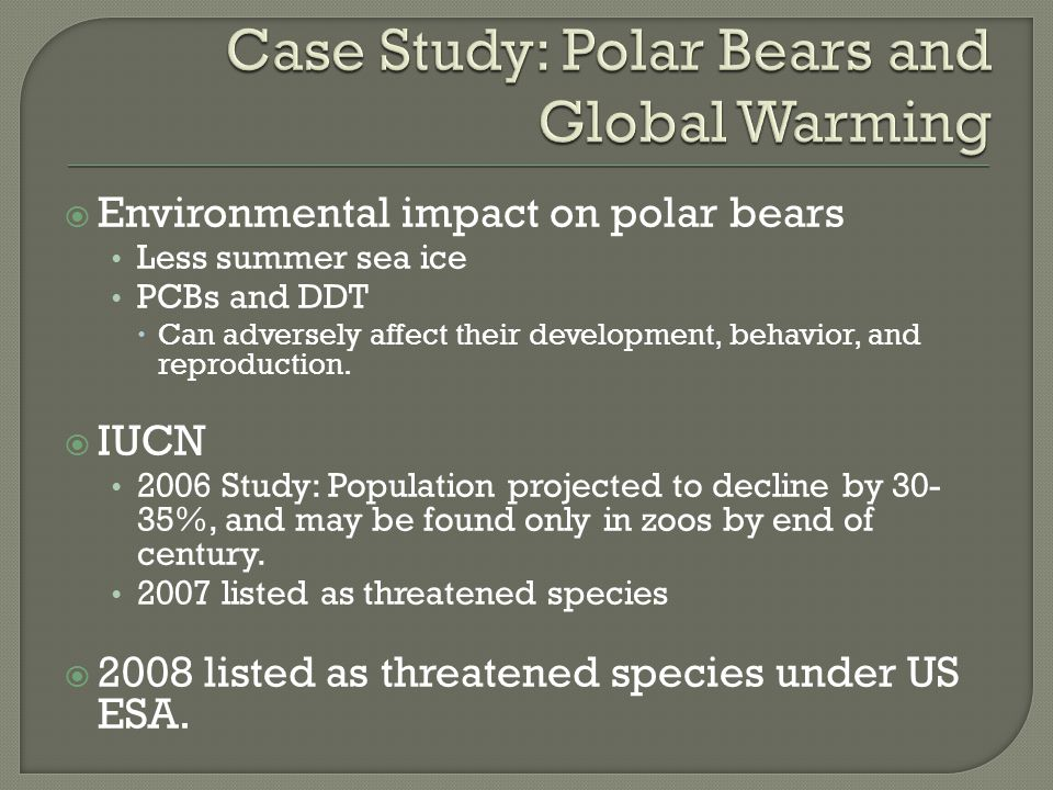  Environmental impact on polar bears Less summer sea ice PCBs and DDT  Can adversely affect their development, behavior, and reproduction.  IUCN 20